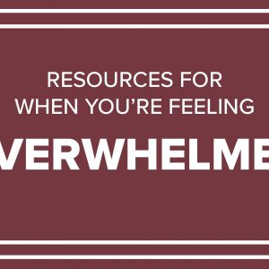 Resources for When You're Overwhelmed