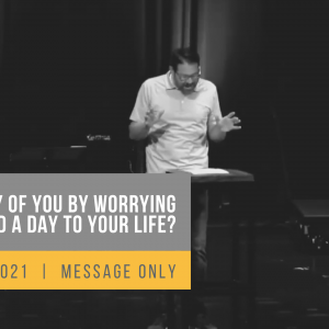 Can Any of You By Worrying Add a Single Hour to Your Life?